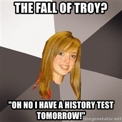 "Musically Oblivious 8th Grader - The fall of troy? ""oh no i have a history test tomorrow!"""