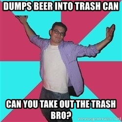 Douchebag Roommate - dumps beer into trash can can you take out the trash bro?