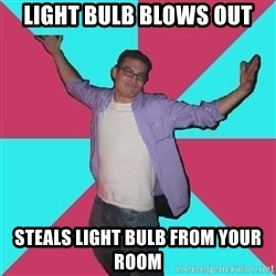 Douchebag Roommate - light bulb blows out steals light bulb from your room