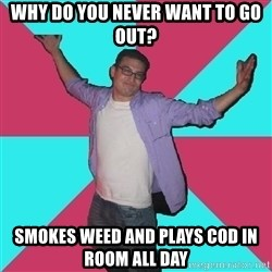Douchebag Roommate - why do you never want to go out? smokes weed and plays cod in room all day