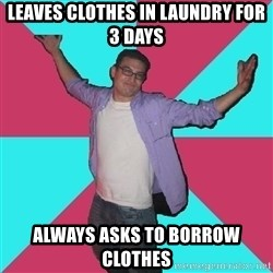 Douchebag Roommate - leaves clothes in laundry for 3 days always asks to borrow clothes