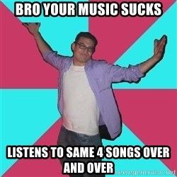 Douchebag Roommate - bro your music sucks listens to same 4 songs over and over