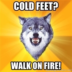 Courage Wolf - cold feet? walk on fire!