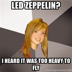 Musically Oblivious 8th Grader - Led Zeppelin? I heard it was too heavy to fly