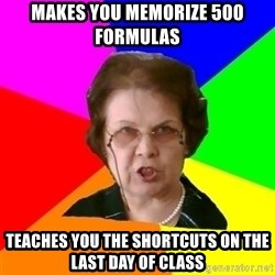 teacher - makes you memorize 500 formulas teaches you the shortcuts on the last day of class