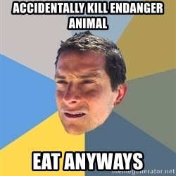 Bear Grylls - accidentally kill endanger animal eat anyways