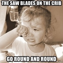 Distressed Toddler - THE SAW BLADES ON THE CRIB GO ROUND AND ROUND