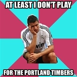 sadcristiano - At least I don't play for the portland timbers