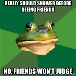Foul Bachelor Frog - really should shower before seeing friends no, friends won't judge