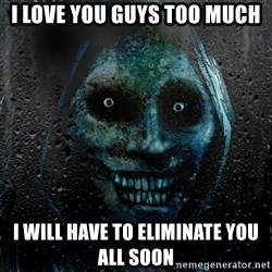 NEVER ALONE  - I love you guys TOO MUCH I WILL HAVE TO ELIMINATE YOU ALL SOON