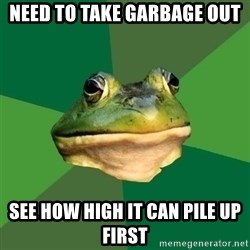 Foul Bachelor Frog - need to take garbage out see how high it can pile up first