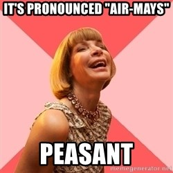 "Amused Anna Wintour - It's pronounced ""air-mays"" Peasant"