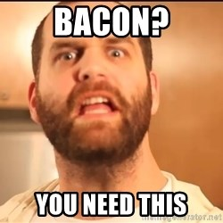Epic Meal Time - Bacon? you need this