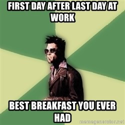 Tyler Durden - first day after last day at work best breakfast you ever had