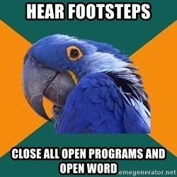 Paranoid Parrot - hear footsteps close all open programs and open word