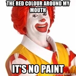 Ronald Mcdonald - The red colour around my mouth it's no paint