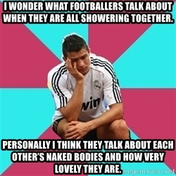 sadcristiano - I Wonder what footballers talk about when they are all showering together. Personally I think they talk about each other's naked bodies and how very lovely they are.