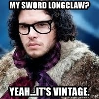 hipster jon snow - My sword longclaw? Yeah...it's vintage.