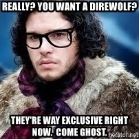 hipster jon snow - really? you want a direwolf? They're way exclusive right now.  Come Ghost.
