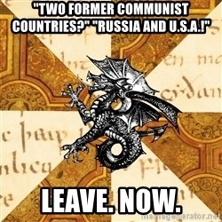 "History Major Heraldic Beast - ""Two former communist countries?"" ""Russia and u.s.a.!"" leave. Now."