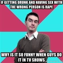 Privilege Denying Dude - if getting drunk and having sex with the wrong person is rape why is it so funny when guys do it in tv shows