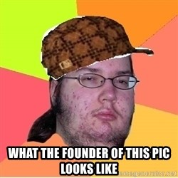 Scumbag nerd -  what the founder of this pic looks like