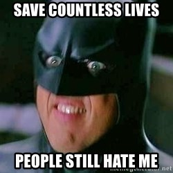 Goddamn Batman - SAVE COUNTLESS LIVES people still hate me