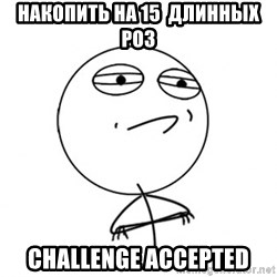 Challenge Accepted HD - Накопить на 15  длинных роз Challenge accepted