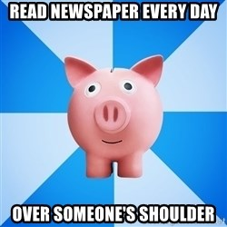 Cheapskate pig - Read newspaper every day Over someone's shoulder