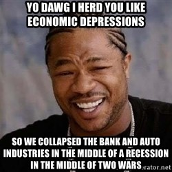 Yo Dawg - Yo dawg I herd you like economic depressions so we collapsed the bank and auto industries in the middle of a recession in the middle of two wars