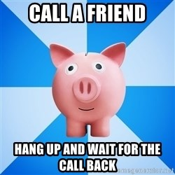 Cheapskate pig - Call a friend Hang up and wait for the call back