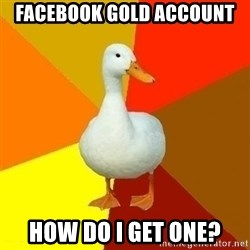 Technologically Impaired Duck - facebook gold account how do I get one?