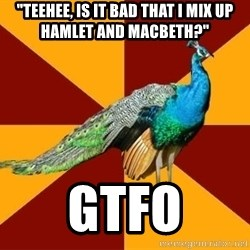 """Thespian Peacock - """"teehee, is it bad that I mix up Hamlet and Macbeth?"""" GTFO"""