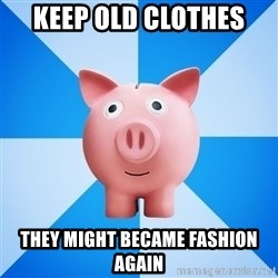 Cheapskate pig - Keep old clothes They might became fashion again