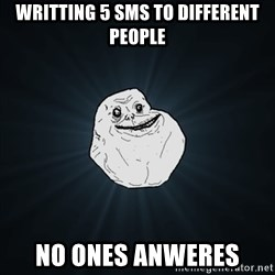Forever Alone Date Myself Fail Life - writting 5 sms to different people no ones anweres