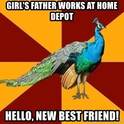 Thespian Peacock - GIRL'S FATHER WORKS AT HOME DEPOT HELLO, NEW BEST FRIEND!