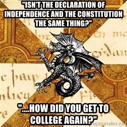 "History Major Heraldic Beast - ""isn't the declaration of independence and the constitution the same thing?"" ""....how did you get to college again?"""