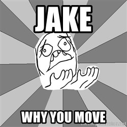 Whyyy??? - JAKE WHY YOU MOVE