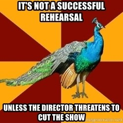 Thespian Peacock - It's not a successful rehearsal unless the director THREATENS to cut the show