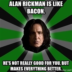Serious Snape - Alan rickman is like bacon. he's not really good for you, but makes everything better.