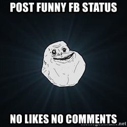 Forever Alone Date Myself Fail Life - Post funny FB status No likes no comments