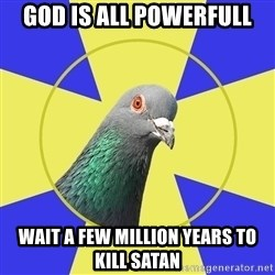Religion Pigeon - God is all powerfull wait a few million years to kill Satan
