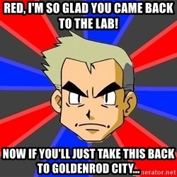 Professor Oak - RED, I'M SO GLAD YOU CAME BACK TO THE LAB! NOW IF YOU'LL JUST TAKE THIS BACK TO GOLDENROD CITY...