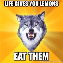Courage Wolf - LIFE GIVES YOU LEMONS EAT THEM