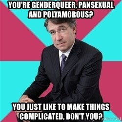 Privilege Denying Dude - you're genderqueer, pansexual and polyamorous? you just like to make things complicated, don't you?
