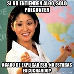 Unhelpful High School Teacher - si no entienden algo, solo pregunten acabo de explicar eso, no estabas escuchando?