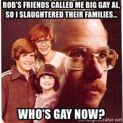 Family Man - Rob's friends called me big gay Al, so I slaughtered their families... Who's gay now?