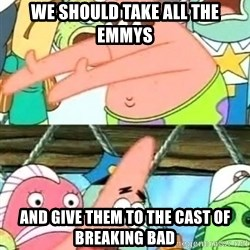 Push it Somewhere Else Patrick - We should take all the emmys and give them to the cast of breaking bad