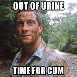 Bear Grylls - Out of urine time for cum