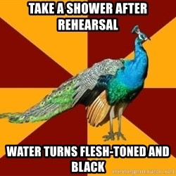 Thespian Peacock - Take a shower after rehearsal water turns flesh-toned and black